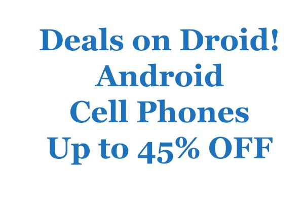 Deals on Droid! Android Cell Phones Up to 45% OFF